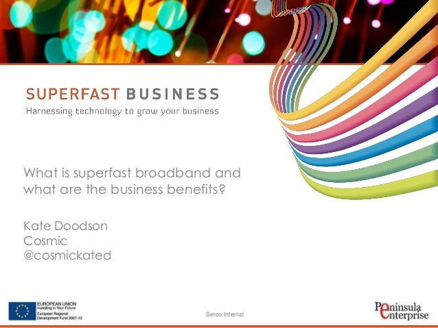 Serco Internal What is superfast broadband and what are the business benefits? Kate Doodson Cosmic @cosmickated