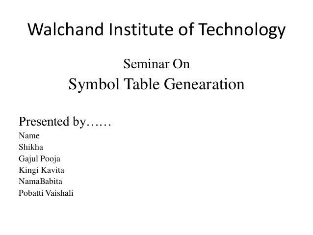 Walchand Institute of Technology  Seminar On  Symbol Table Genearation  Presented by……  Name  Shikha  Gajul Pooja  Kingi K...