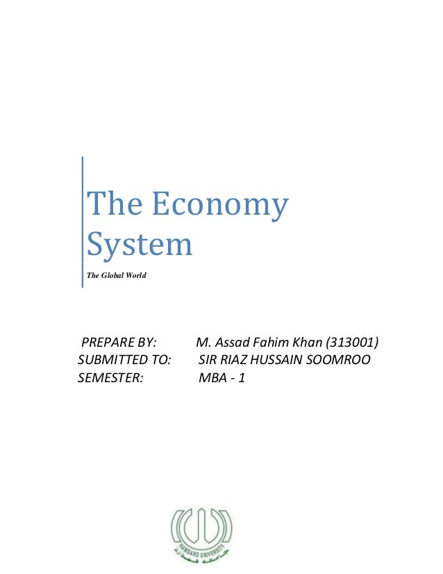 The EconomySystemThe Global WorldPREPARE BY: M. Assad Fahim Khan (313001)SUBMITTED TO: SIR RIAZ HUSSAIN SOOMROOSEMESTER: M...
