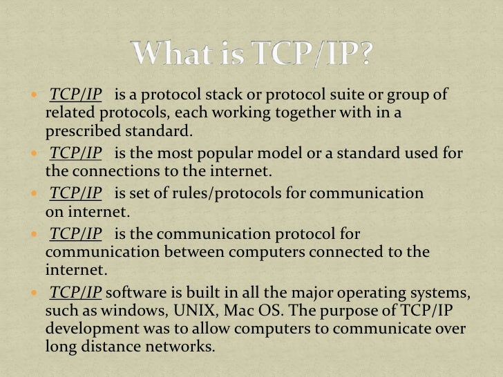 TCP/IP is a protocol stack or protocol suite or group of related protocols, each working together with in a prescribed ...