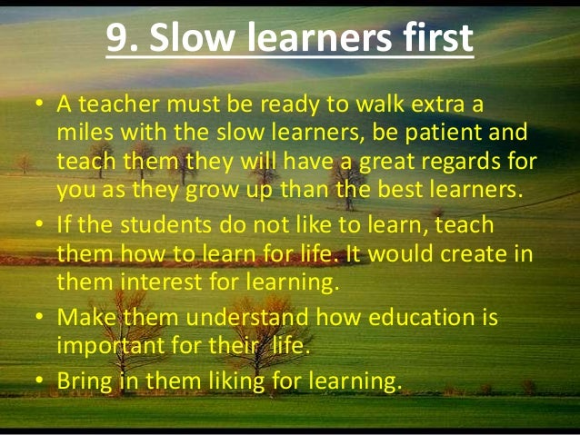 how to handle slow learners essay Input of learning modules shouldn't be more than 5 in a topic because slow learners could easily forget what they learn if there's too many input slow learners in malaysia are familiar with the malaysia english using us english or britain english in the courseware would confuse them students especially kids like learning using computer.