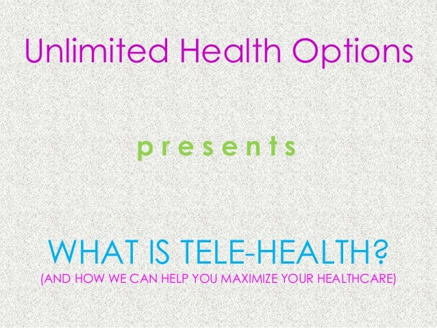 Unlimited Health Options              presents WHAT IS TELE-HEALTH? (AND HOW WE CAN HELP YOU MAXIMIZE YOUR HEALTHCARE)