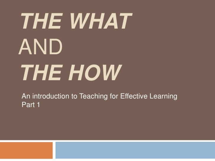 The What and The How<br />An introduction to Teaching for Effective Learning Part 1<br />