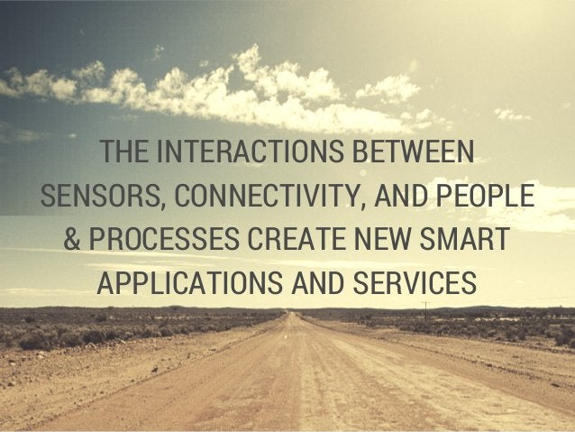 THE INTERACTIONS BETWEEN SENSORS, CONNECTIVITY, AND PEOPLE & PROCESSES CREATE NEW SMART APPLICATIONS AND SERVICES