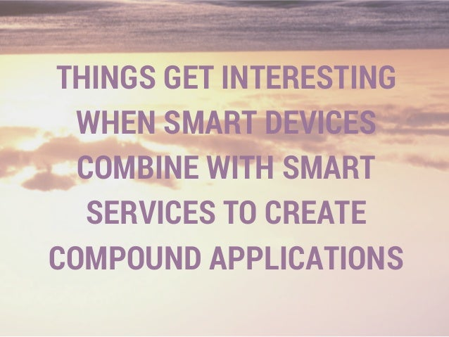 THINGS GET INTERESTING WHEN SMART DEVICES COMBINE WITH SMART SERVICES TO CREATE COMPOUND APPLICATIONS
