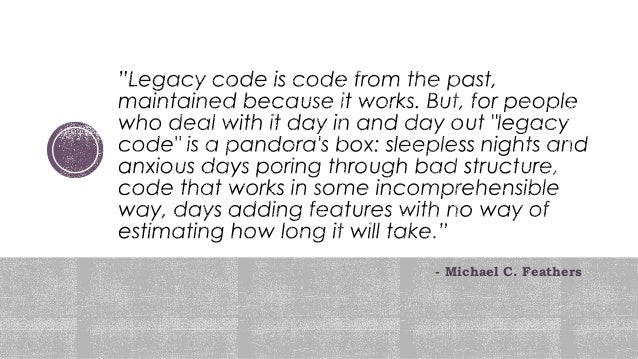 It's legacy if it lacks unit tests It's legacy as soon as it's in production Advised that a piece of code should be rewrit...
