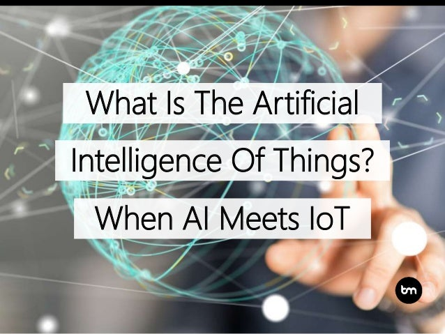 What Is The Artificial Intelligence Of Things? When AI Meets IoT