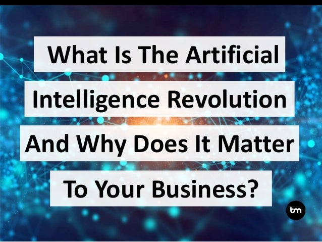 What Is The Artificial Intelligence Revolution And Why Does It Matter To Your Business?