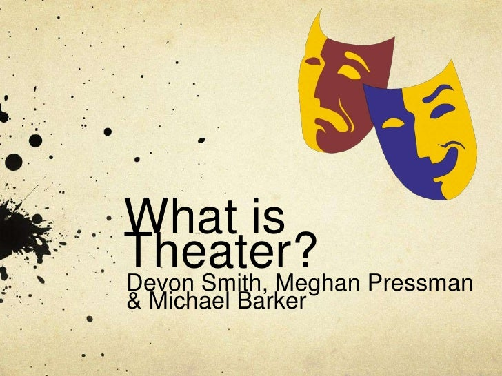 What is Theater?<br />Devon Smith, Meghan Pressman & Michael Barker<br />