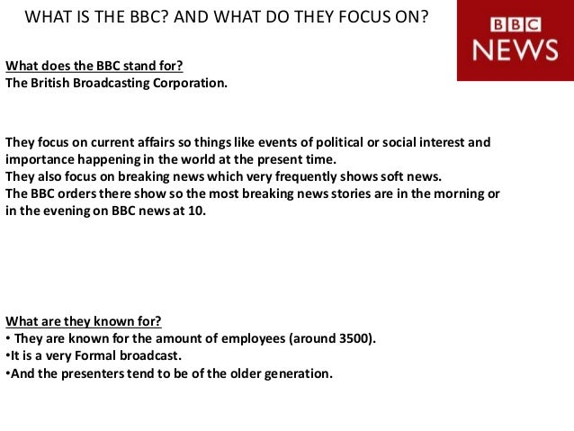 WHAT IS THE BBC? AND WHAT DO THEY FOCUS ON? They focus on current affairs so things like events of political or social int...