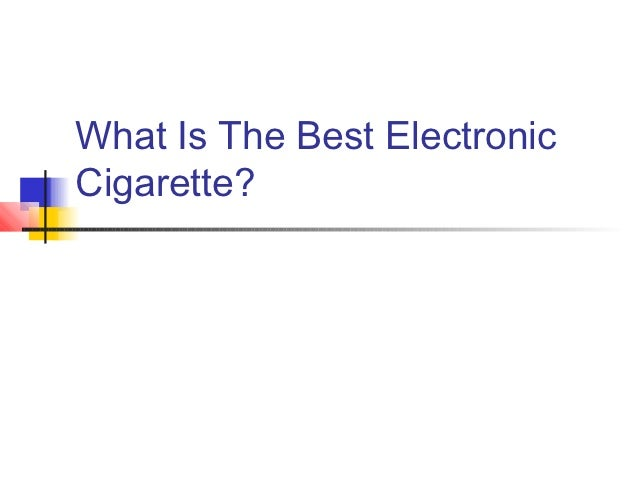 What Is The Best ElectronicCigarette?