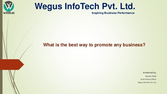 Wegus InfoTech Pvt. Ltd. Inspiring Business Performance What is the best way to promote any business? Answered by, Ugrasen...