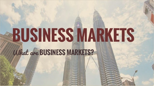 BUSINESS MARKETS What are BUSINESS MARKETS?
