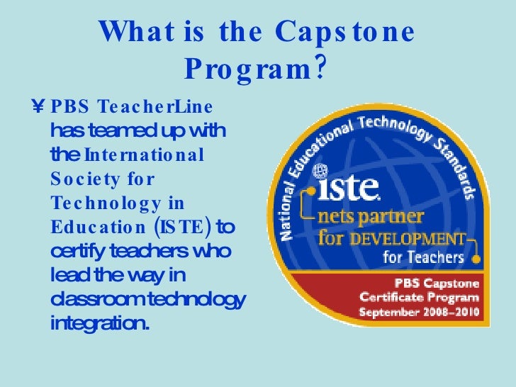 What is the Capstone Program? <ul><li>PBS TeacherLine  has teamed up with the  International Society for Technology in Edu...