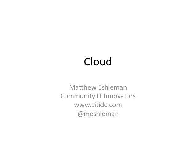 Cloud  Matthew EshlemanCommunity IT Innovators   www.citidc.com    @meshleman