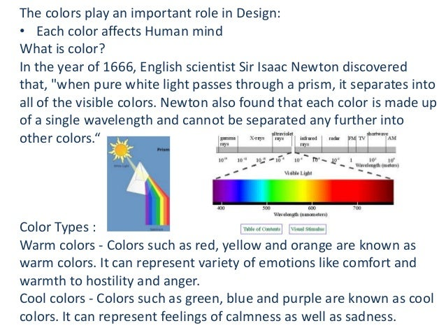 The colors play an important role in Design: • Each color affects Human mind What is color? In the year of 1666, English s...