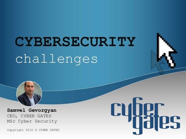 CYBERSECURITY challenges Copyright 2016 © CYBER GATES Samvel Gevorgyan CEO, CYBER GATES MSc Cyber Security