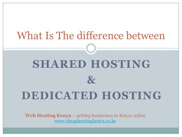 SHARED HOSTING & DEDICATED HOSTING What Is The difference between Web Hosting Kenya – getting businesses in Kenya online w...