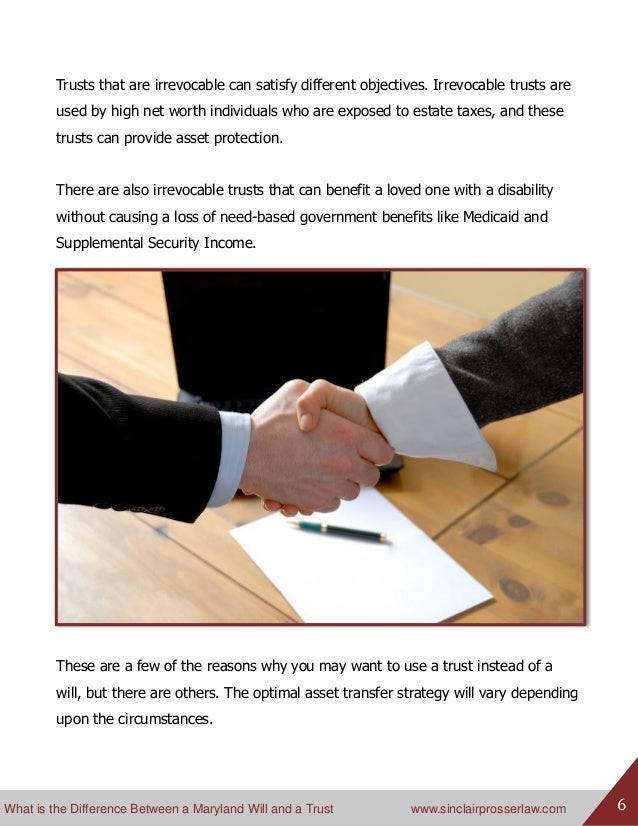 What is the Difference Between a Maryland Will and a Trust www.sinclairprosserlaw.com 6 Trusts that are irrevocable can sa...