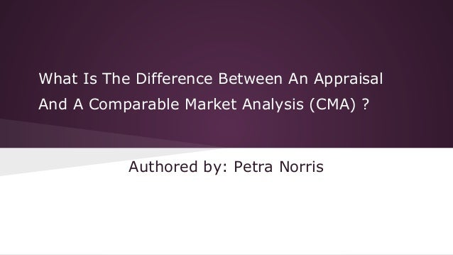 What Is The Difference Between An Appraisal And A Comparable Market Analysis (CMA) ?  Authored by: Petra Norris