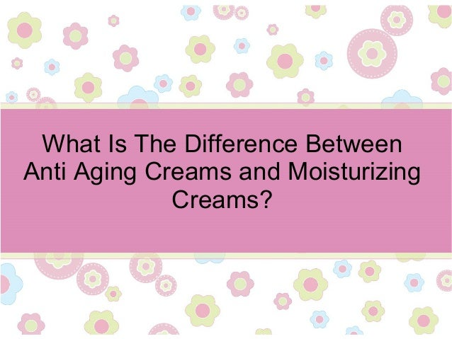 What Is The Difference Between Anti Aging Creams and Moisturizing Creams?