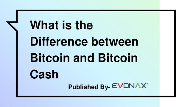 What is the Difference between Bitcoin and Bitcoin Cash Published By-