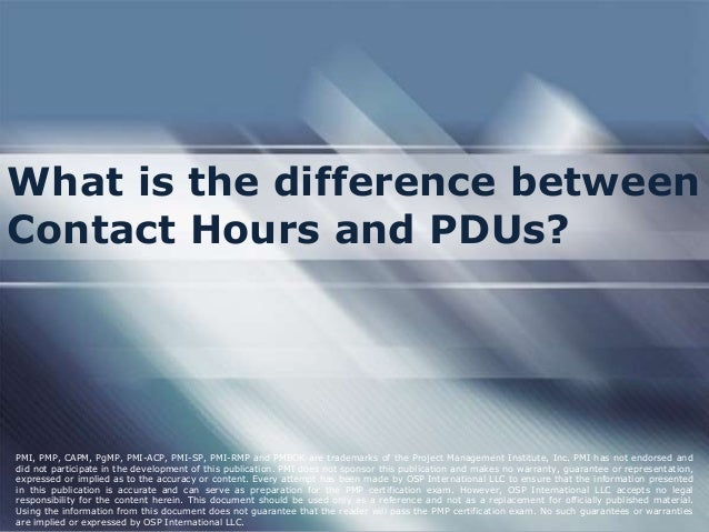 What is the difference between Contact Hours and PDUs? PMI, PMP, CAPM, PgMP, PMI-ACP, PMI-SP, PMI-RMP and PMBOK are tradem...