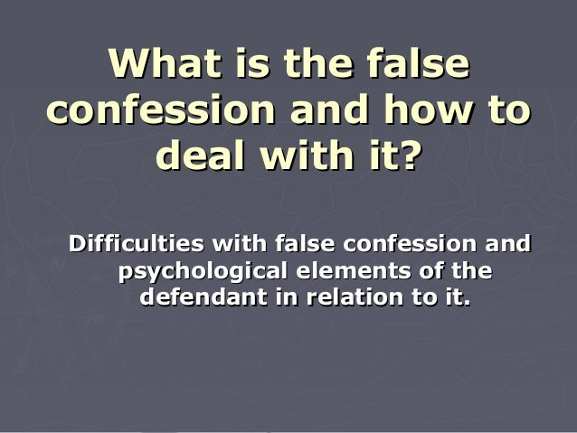 What is the falseWhat is the false confession and how toconfession and how to deal with it?deal with it? Difficulties with...
