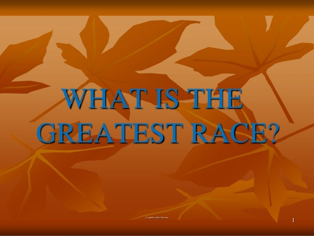 WHAT IS THE GREATEST RACE? Crepiled by Paul Trudeau  1