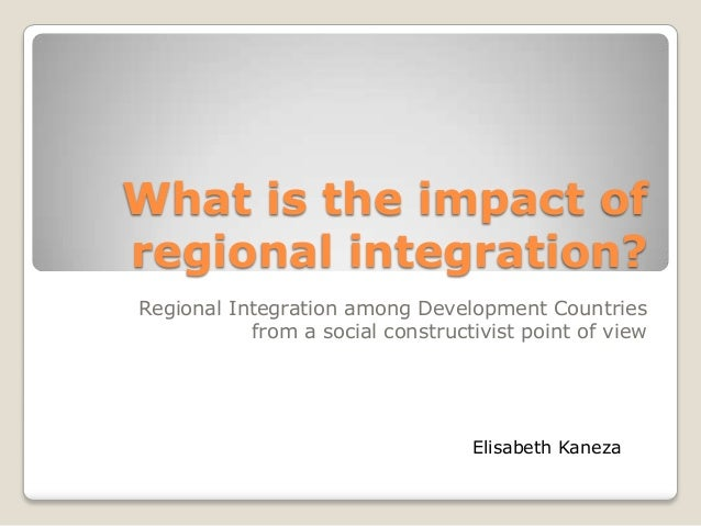 What is the impact ofregional integration?Regional Integration among Development Countries           from a social constru...