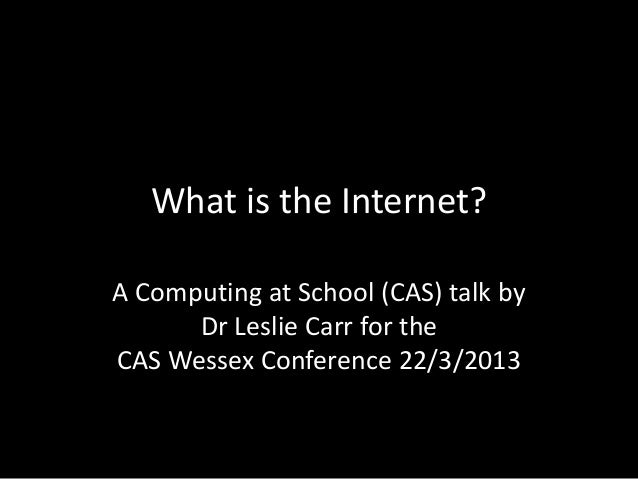 What is the Internet?A Computing at School (CAS) talk by      Dr Leslie Carr for theCAS Wessex Conference 22/3/2013