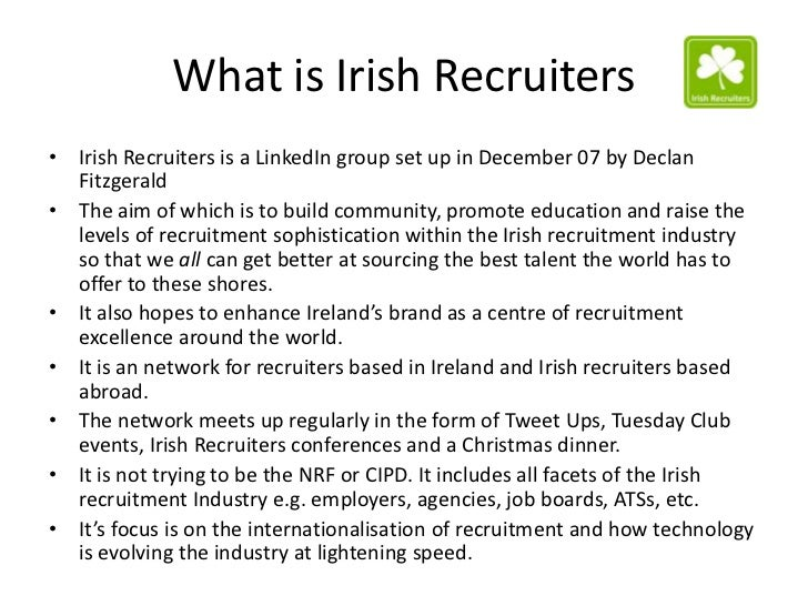 What is Irish Recruiters• Irish Recruiters is a LinkedIn group set up in December 07 by Declan  Fitzgerald• The aim of whi...