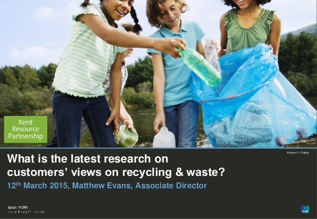1 What is the latest research on customers' views on recycling & waste? Version 1 | Public© Ipsos MORI Version 1 | Public ...