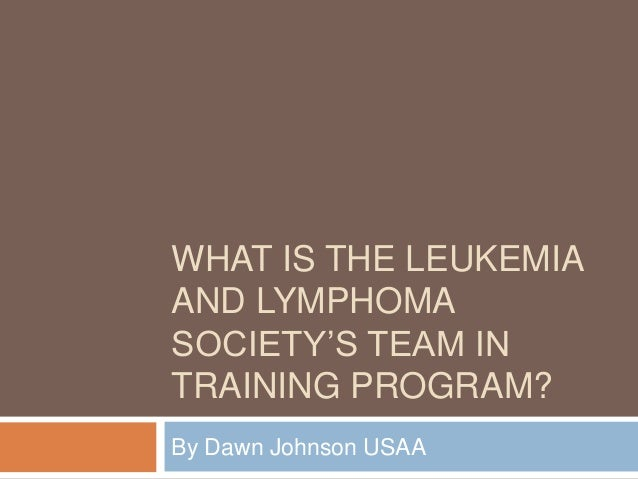 WHAT IS THE LEUKEMIA AND LYMPHOMA SOCIETY'S TEAM IN TRAINING PROGRAM? By Dawn Johnson USAA