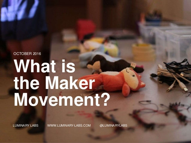 1 LUMINARY LABS WWW.LUMINARY -LABS.COM @LUMINARYLABS OCTOBER 2016 What is the Maker Movement? LUMINARY LABS WWW.LUMINARY-L...