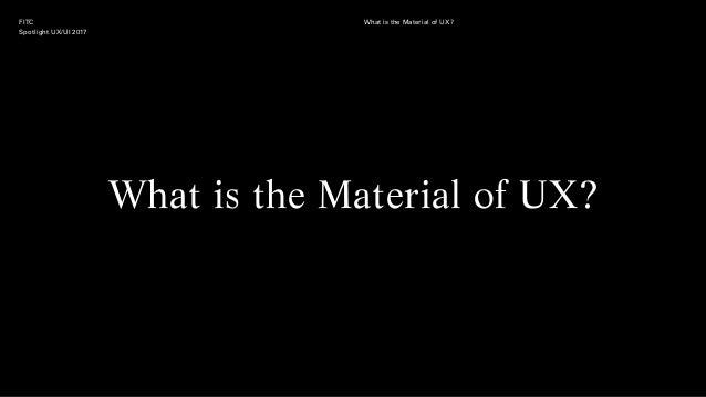FITC Spotlight UX/UI 2017 What is the Material of UX? What is the Material of UX?