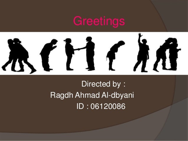 Greetings Directed by : Ragdh Ahmad Al-dbyani ID : 06120086