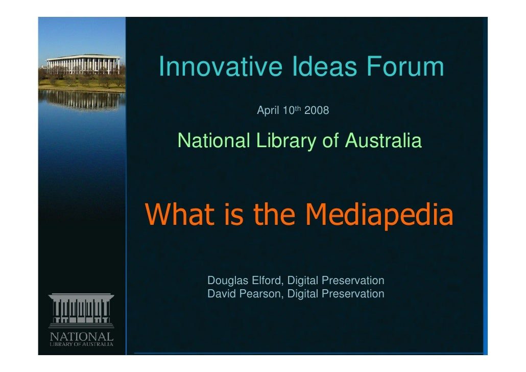 Innovative Ideas Forum               April 10th 2008  National Library of AustraliaWhat is the Mediapedia     Douglas Elfo...