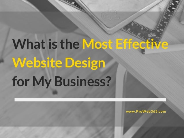 What is the Most Effective Website Design for My Business? www.ProWeb365.com