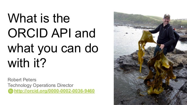 What is the ORCID API and what you can do with it? Robert Peters Technology Operations Director http://orcid.org/0000-0002...