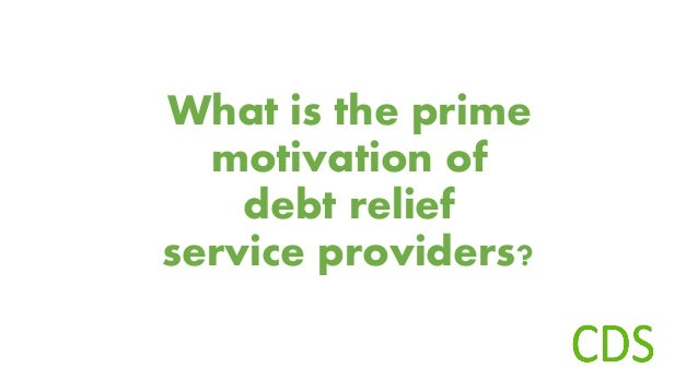 What is the prime motivation of debt relief service providers?