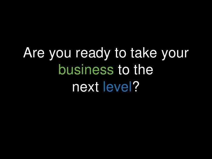 Are you ready to take your     business to the       next level?