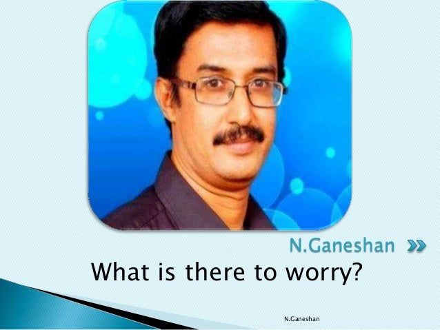 What is there to worry? N.Ganeshan N.Ganeshan