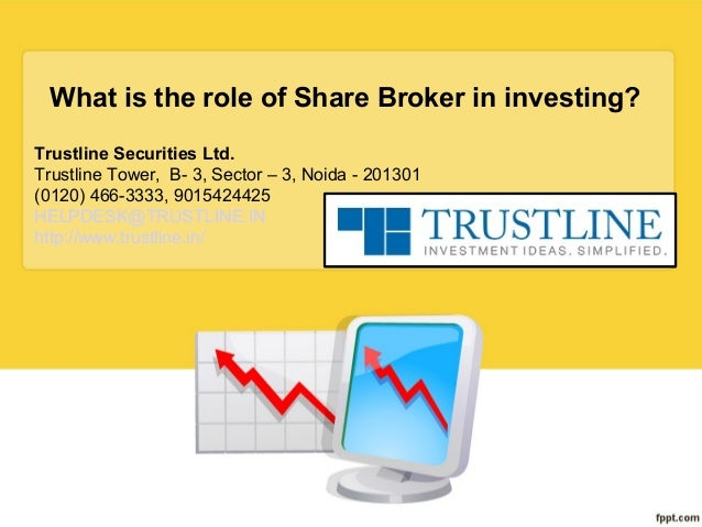 What is the role of Share Broker in investing? Trustline Securities Ltd. Trustline Tower, B- 3, Sector – 3, Noida - 201301...