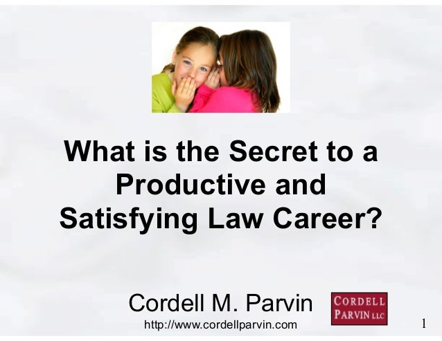 1  What is the Secret to a  Productive and  Satisfying Law Career?  Cordell M. Parvin  http://www.cordellparvin.com