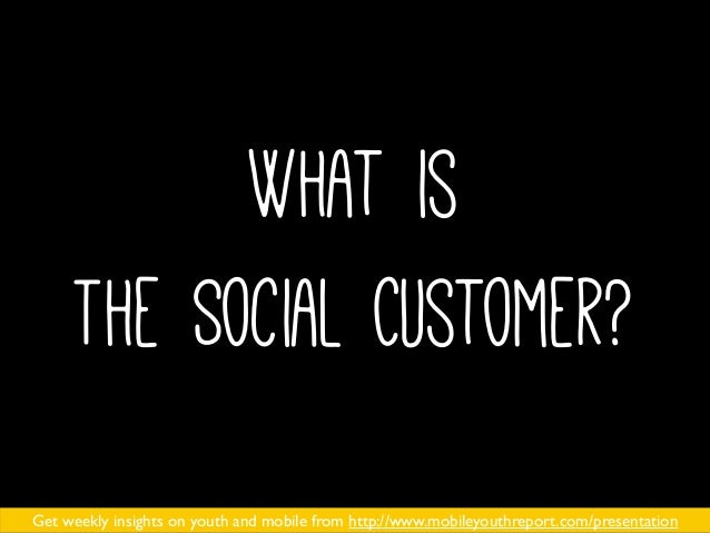 What is The Social Customer? Get weekly insights on youth and mobile from http://www.mobileyouthreport.com/presentation