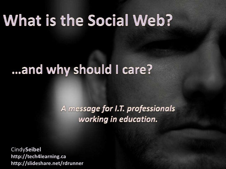 What is the Social Web?<br />…and why should I care?<br />A message for I.T. professionals<br />working in education.<br /...