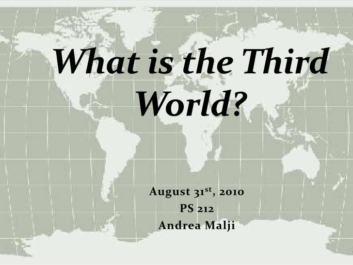 What is the Third World?<br />August 31st, 2010<br />PS 212<br />Andrea Malji<br />