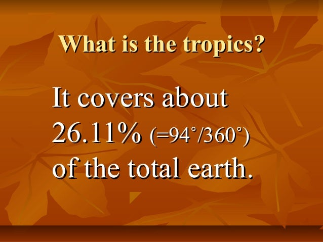 What is the tropics?What is the tropics?It covers aboutIt covers about26.11%26.11% (=94˚/360˚)(=94˚/360˚)of the total eart...