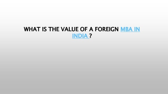 WHAT IS THE VALUE OF A FOREIGN MBA IN INDIA ?